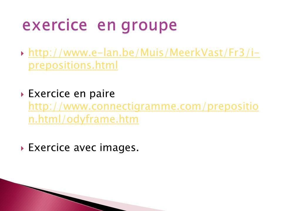 http://www.e-lan.be/Muis/MeerkVast/Fr3/i- prepositions.html http://www.e-lan.be/Muis/MeerkVast/Fr3/i- prepositions.html Exercice en paire http://www.c