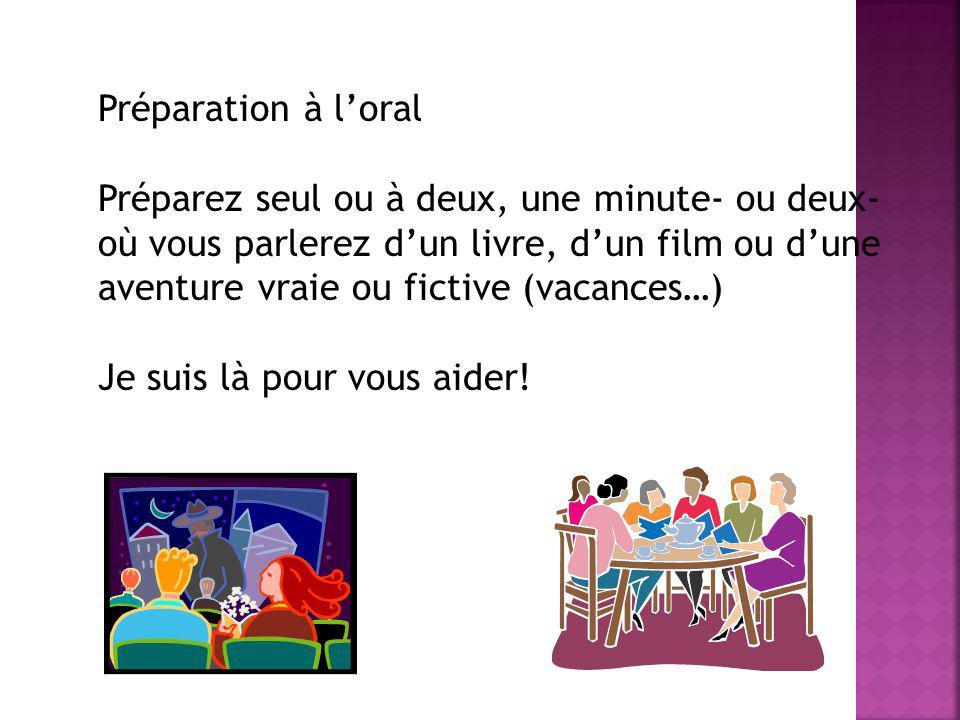 Préparation à loral Préparez seul ou à deux, une minute- ou deux- où vous parlerez dun livre, dun film ou dune aventure vraie ou fictive (vacances…) J