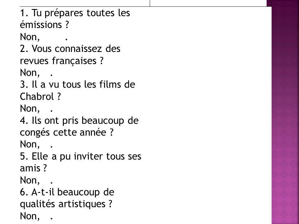 1. Tu prépares toutes les émissions ? Non,. 2. Vous connaissez des revues françaises ? Non,. 3. Il a vu tous les films de Chabrol ? Non,. 4. Ils ont p