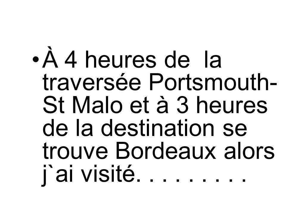 À 4 heures de la traversée Portsmouth- St Malo et à 3 heures de la destination se trouve Bordeaux alors j`ai visité.........