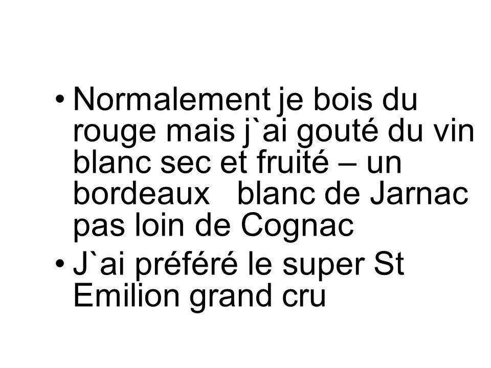 Normalement je bois du rouge mais j`ai gouté du vin blanc sec et fruité – un bordeaux blanc de Jarnac pas loin de Cognac J`ai préféré le super St Emilion grand cru