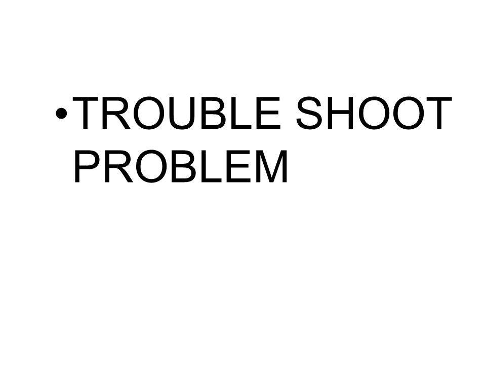 TROUBLE SHOOT PROBLEM