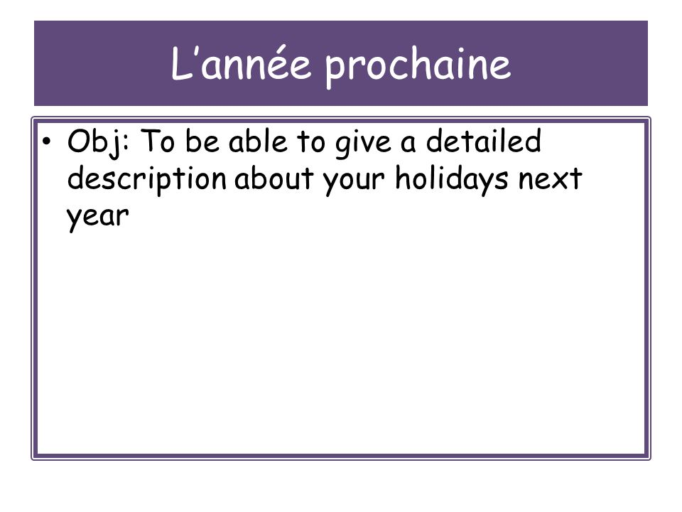 Lannée prochaine Obj: To be able to give a detailed description about your holidays next year