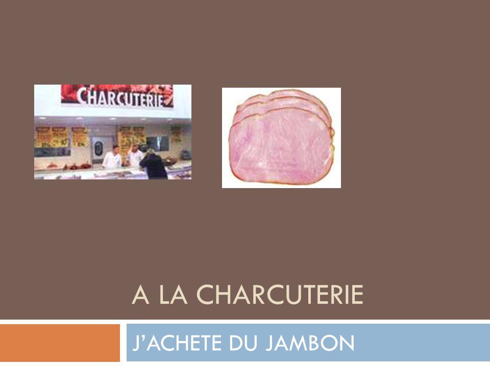 A LA CHARCUTERIE JACHETE DU JAMBON