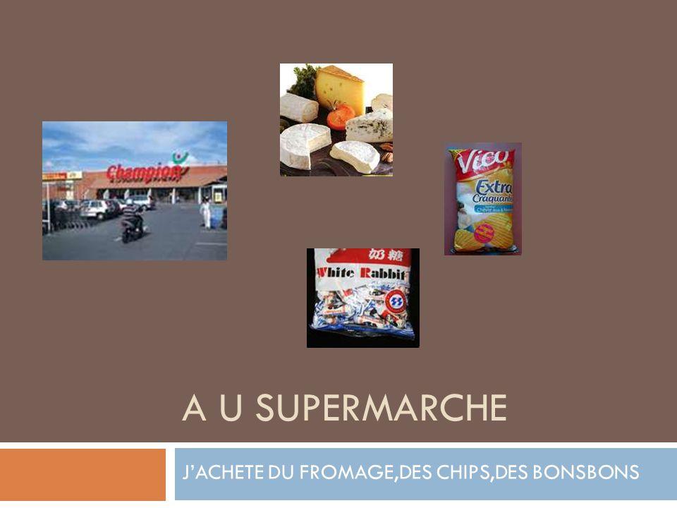 A U SUPERMARCHE JACHETE DU FROMAGE,DES CHIPS,DES BONSBONS