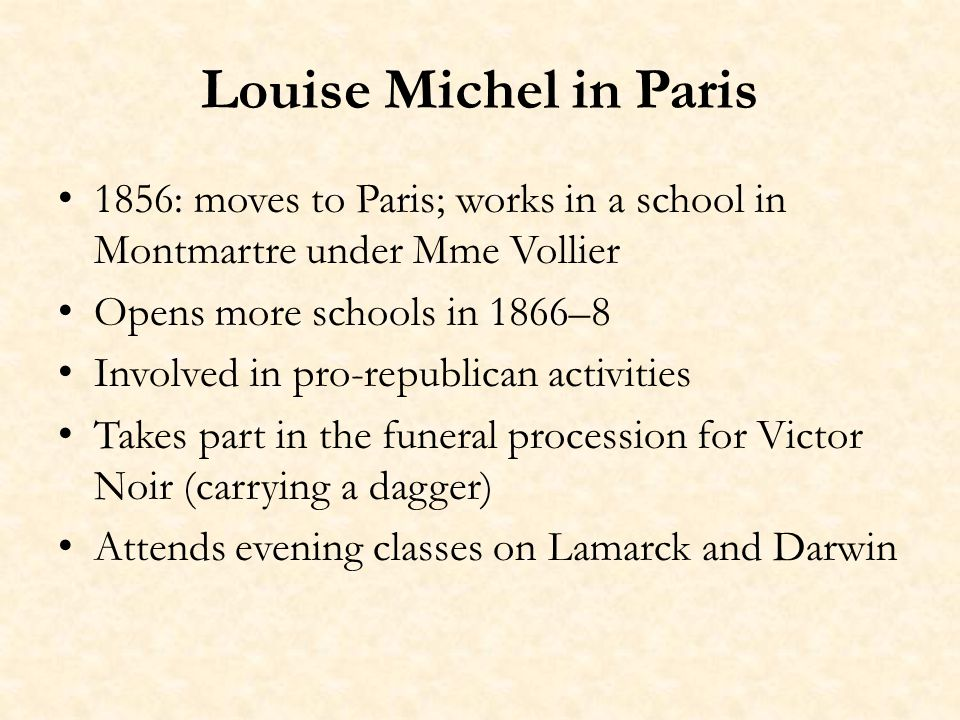 Louise Michel in Paris 1856: moves to Paris; works in a school in Montmartre under Mme Vollier Opens more schools in 1866–8 Involved in pro-republican activities Takes part in the funeral procession for Victor Noir (carrying a dagger) Attends evening classes on Lamarck and Darwin