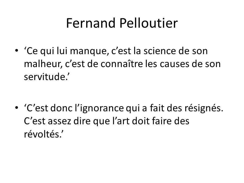 Fernand Pelloutier Ce qui lui manque, cest la science de son malheur, cest de connaître les causes de son servitude.