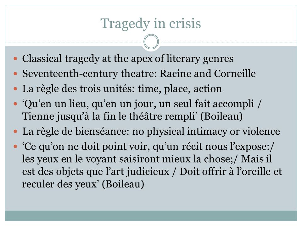 Tragedy in crisis Classical tragedy at the apex of literary genres Seventeenth-century theatre: Racine and Corneille La règle des trois unités: time,