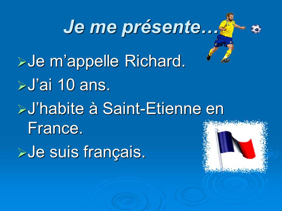 Je me présente… Je mappelle Richard. Je mappelle Richard. Jai 10 ans. Jai 10 ans. Jhabite à Saint-Etienne en France. Jhabite à Saint-Etienne en France
