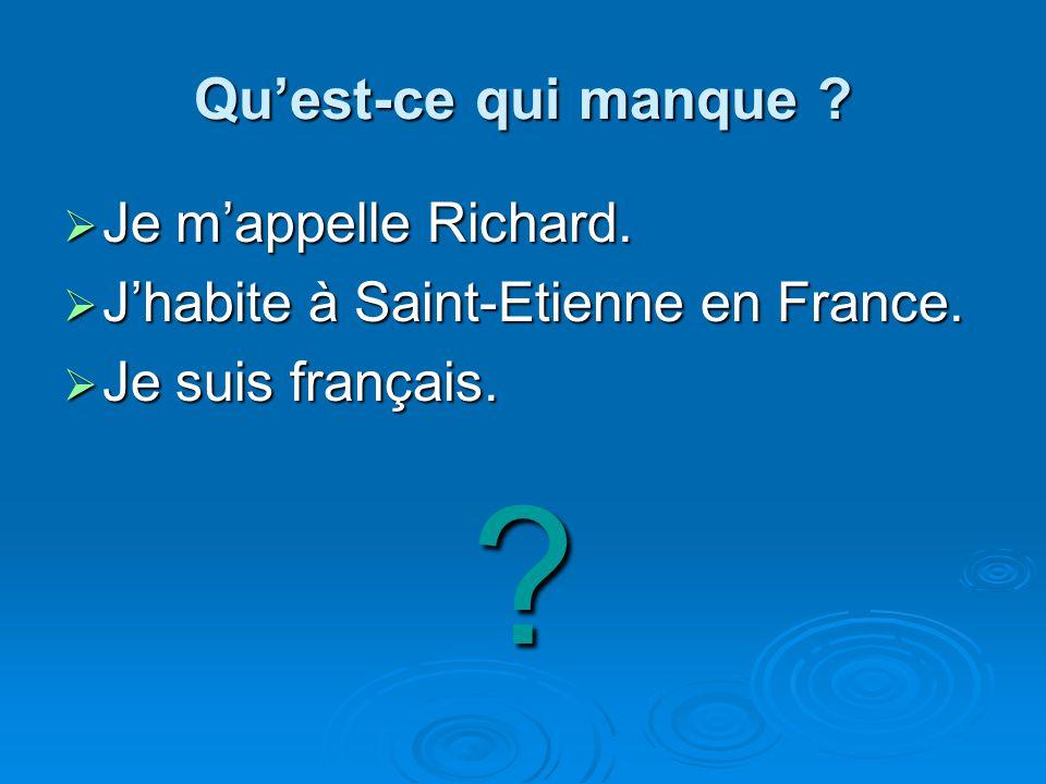 Quest-ce qui manque ? Je mappelle Richard. Je mappelle Richard. Jhabite à Saint-Etienne en France. Jhabite à Saint-Etienne en France. Je suis français