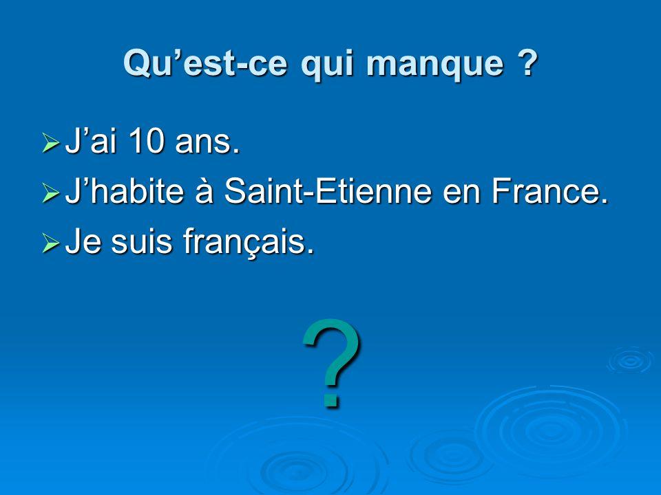 Quest-ce qui manque ? Jai 10 ans. Jai 10 ans. Jhabite à Saint-Etienne en France. Jhabite à Saint-Etienne en France. Je suis français. Je suis français