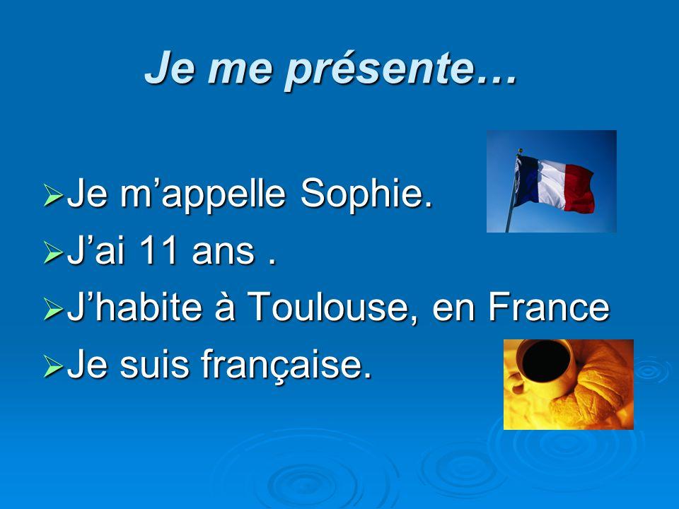 Je me présente… Je mappelle Sophie. Je mappelle Sophie. Jai 11 ans. Jai 11 ans. Jhabite à Toulouse, en France Jhabite à Toulouse, en France Je suis fr