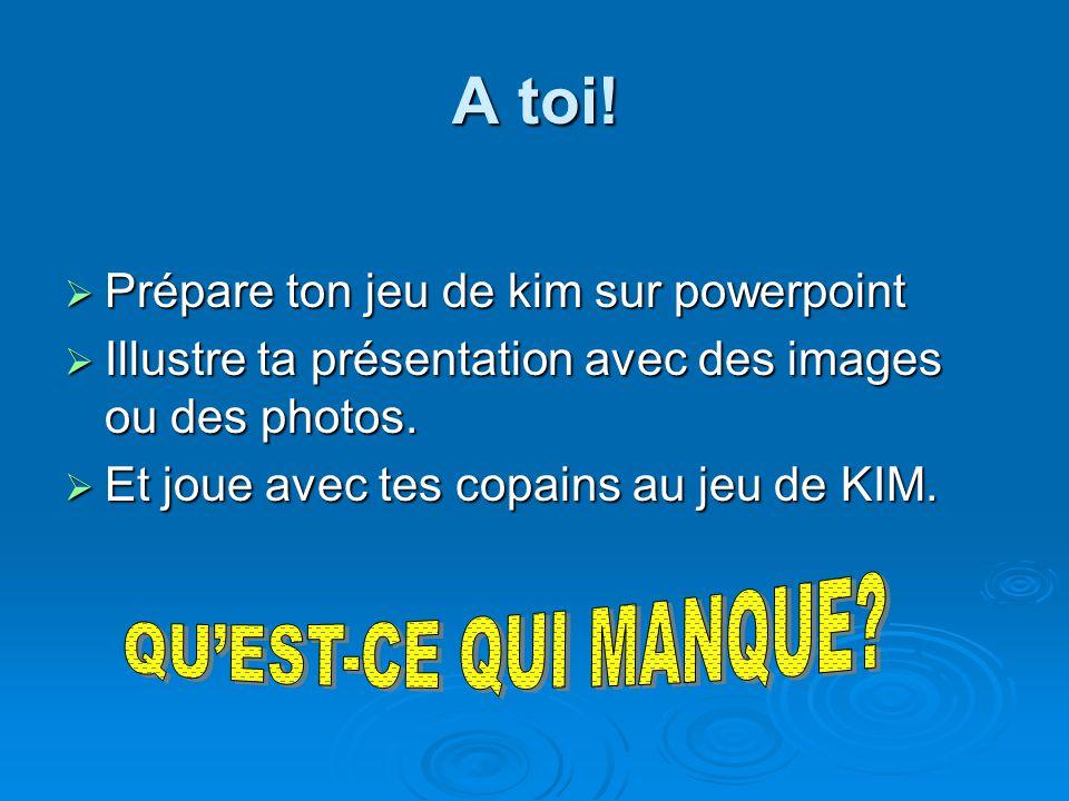 A toi! Prépare ton jeu de kim sur powerpoint Prépare ton jeu de kim sur powerpoint Illustre ta présentation avec des images ou des photos. Illustre ta