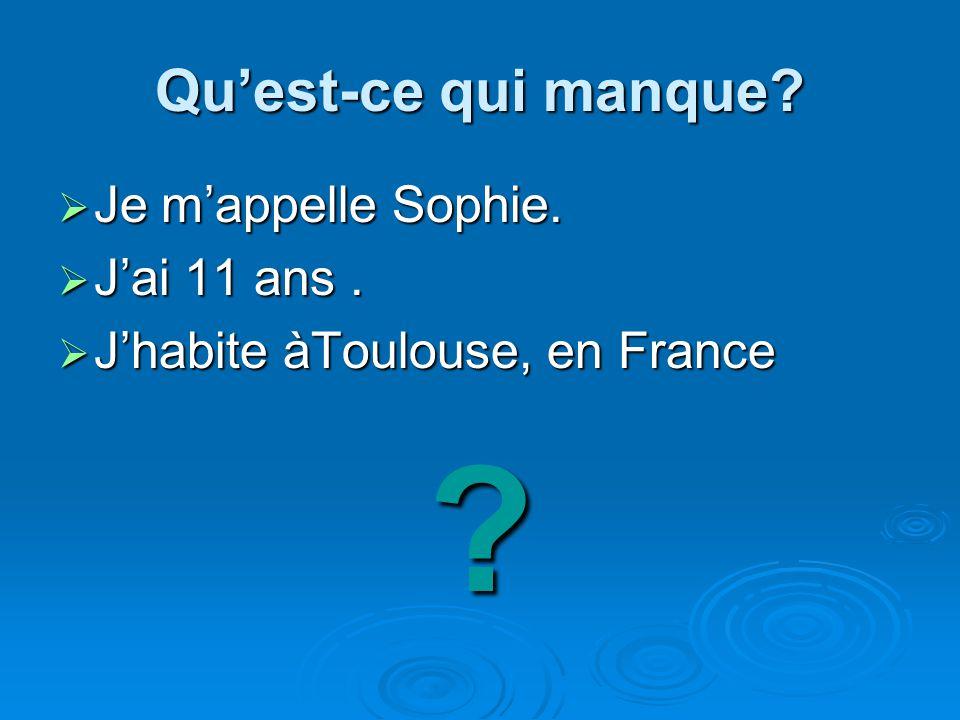 Quest-ce qui manque? Je mappelle Sophie. Je mappelle Sophie. Jai 11 ans. Jai 11 ans. Jhabite àToulouse, en France Jhabite àToulouse, en France?