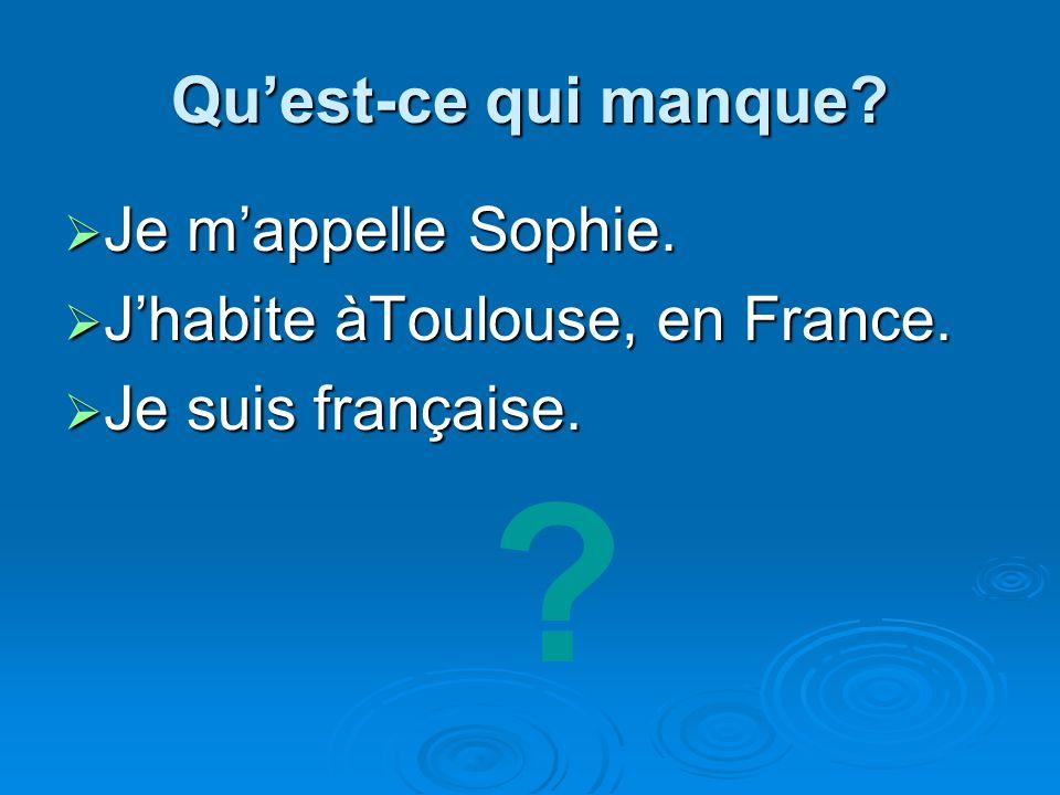 Quest-ce qui manque? Je mappelle Sophie. Je mappelle Sophie. Jhabite àToulouse, en France. Jhabite àToulouse, en France. Je suis française. Je suis fr
