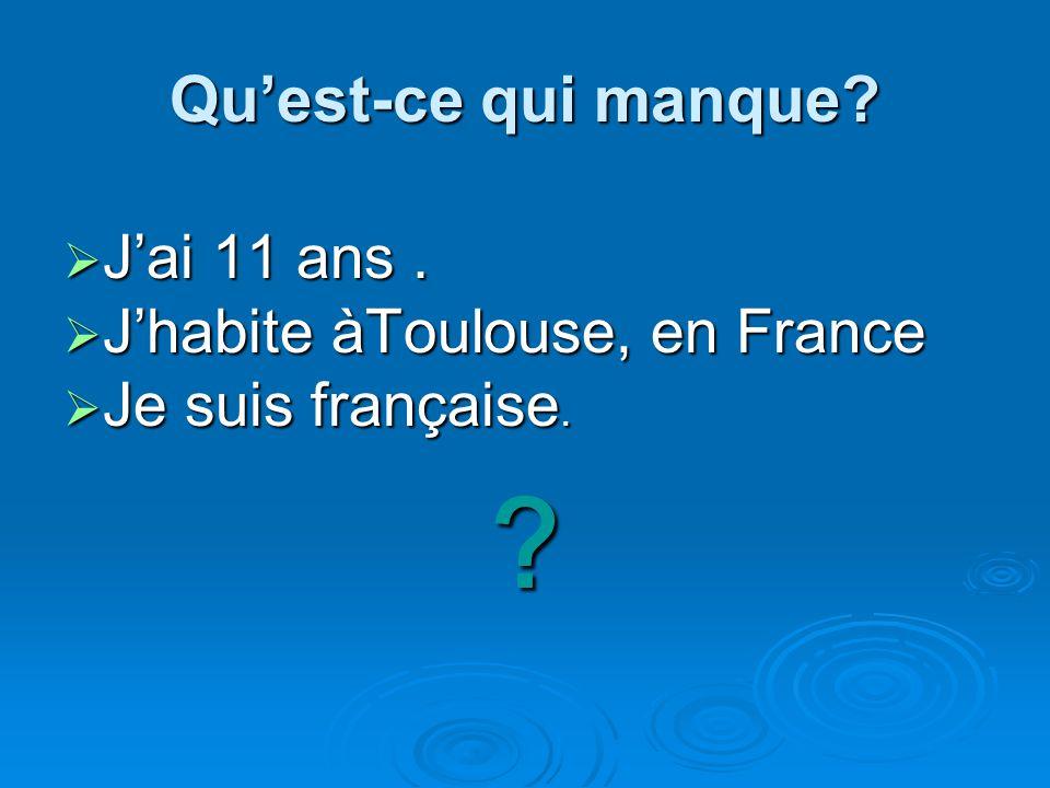 Quest-ce qui manque? Jai 11 ans. Jai 11 ans. Jhabite àToulouse, en France Jhabite àToulouse, en France Je suis française. Je suis française. ?