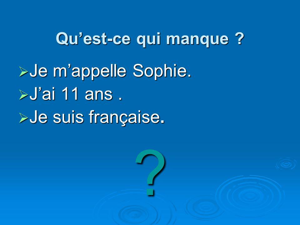 Quest-ce qui manque ? Quest-ce qui manque ? Je mappelle Sophie. Je mappelle Sophie. Jai 11 ans. Jai 11 ans. Je suis française. Je suis française.?