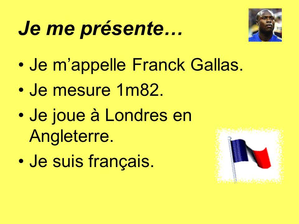 Je me présente… Je mappelle Franck Gallas. Je mesure 1m82. Je joue à Londres en Angleterre. Je suis français.