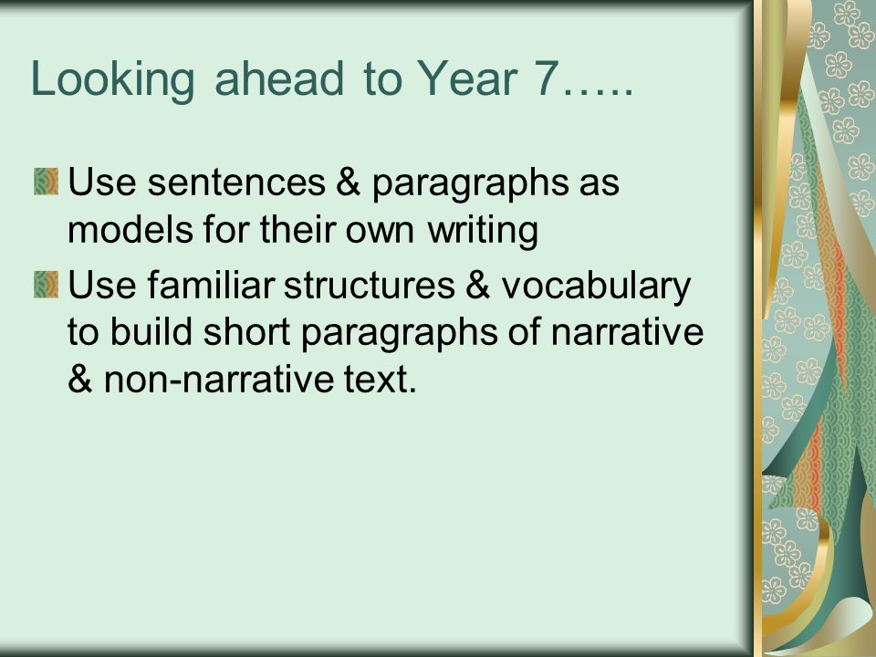 Looking ahead to Year 7….. Use sentences & paragraphs as models for their own writing Use familiar structures & vocabulary to build short paragraphs o
