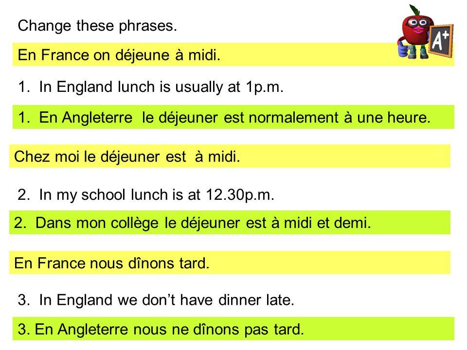 Change these phrases. En France on déjeune à midi. 1. In England lunch is usually at 1p.m. 1. En Angleterre le déjeuner est normalement à une heure. C