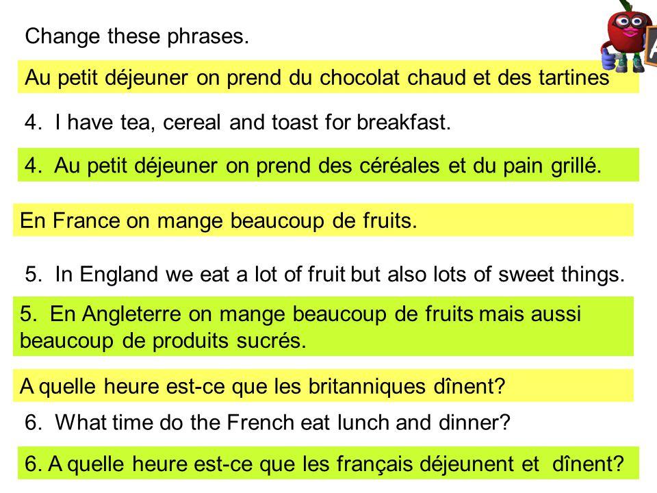 Change these phrases. Au petit déjeuner on prend du chocolat chaud et des tartines 4. I have tea, cereal and toast for breakfast. 4. Au petit déjeuner