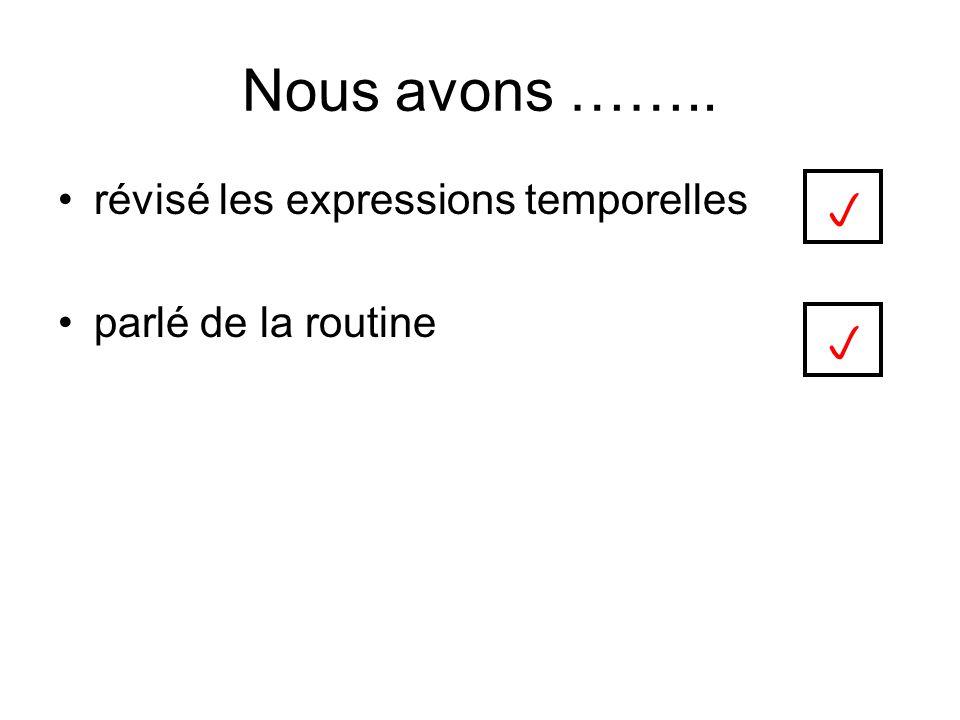 Nous avons …….. révisé les expressions temporelles parlé de la routine