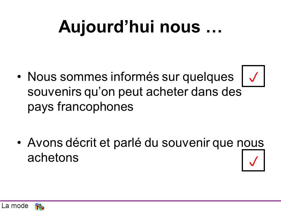Aujourdhui nous … Nous sommes informés sur quelques souvenirs quon peut acheter dans des pays francophones Avons décrit et parlé du souvenir que nous achetons La mode