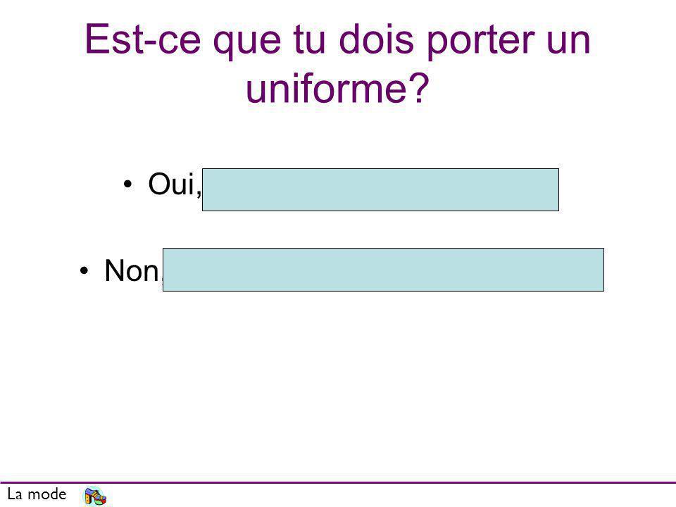 Est-ce que tu dois porter un uniforme? Oui, je dois porter un uniforme Non, je ne dois pas porter duniforme La mode