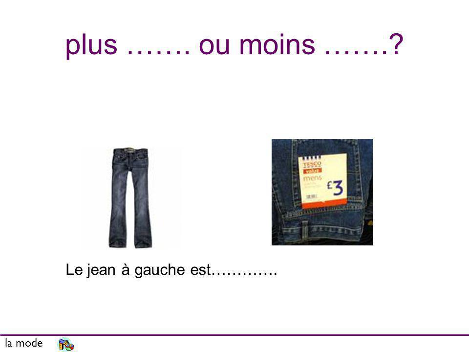 plus ……. ou moins …….? la mode Le jean à gauche est………….