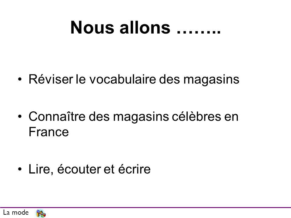 Nous allons …….. Réviser le vocabulaire des magasins Connaître des magasins célèbres en France Lire, écouter et écrire La mode