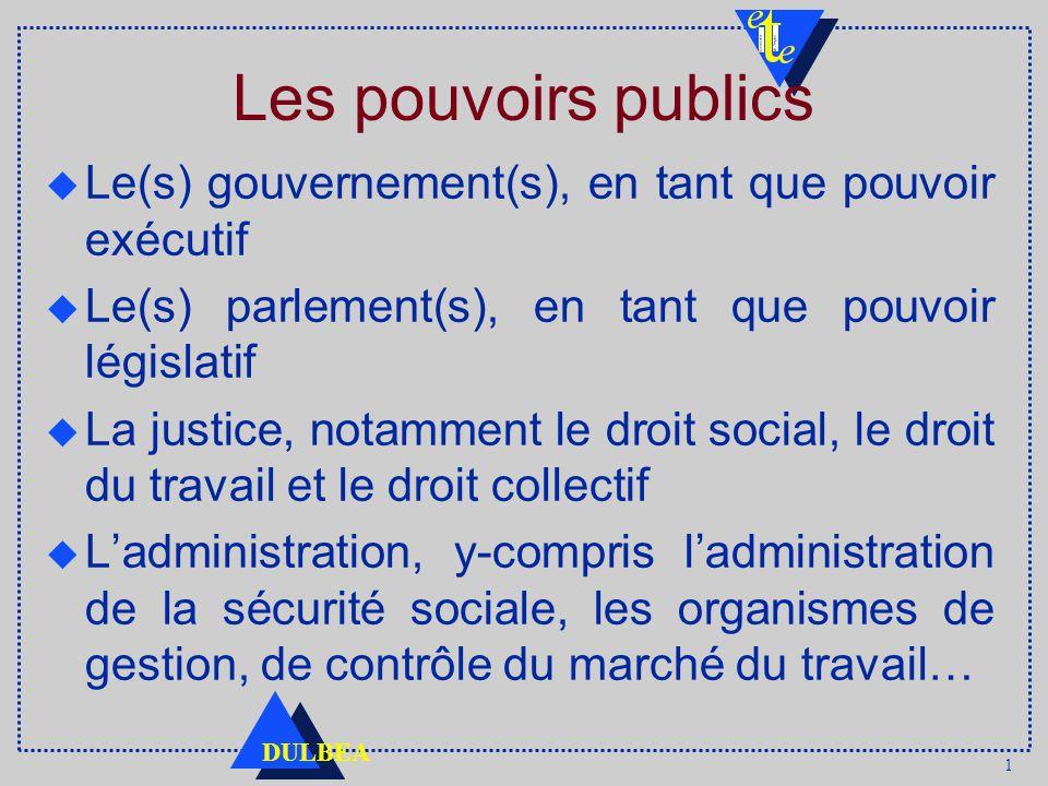 1 DULBEA Les pouvoirs publics u Le(s) gouvernement(s), en tant que pouvoir exécutif u Le(s) parlement(s), en tant que pouvoir législatif u La justice, notamment le droit social, le droit du travail et le droit collectif u Ladministration, y-compris ladministration de la sécurité sociale, les organismes de gestion, de contrôle du marché du travail…