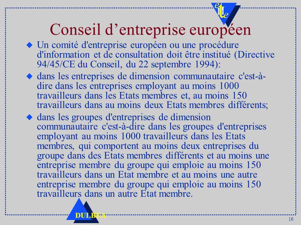 16 DULBEA Conseil dentreprise européen u Un comité d entreprise européen ou une procédure d information et de consultation doit être institué (Directive 94/45/CE du Conseil, du 22 septembre 1994): u dans les entreprises de dimension communautaire c est-à- dire dans les entreprises employant au moins 1000 travailleurs dans les Etats membres et, au moins 150 travailleurs dans au moins deux Etats membres différents; u dans les groupes d entreprises de dimension communautaire c est-à-dire dans les groupes d entreprises employant au moins 1000 travailleurs dans les Etats membres, qui comportent au moins deux entreprises du groupe dans des Etats membres différents et au moins une entreprise membre du groupe qui emploie au moins 150 travailleurs dans un Etat membre et au moins une autre entreprise membre du groupe qui emploie au moins 150 travailleurs dans un autre Etat membre.