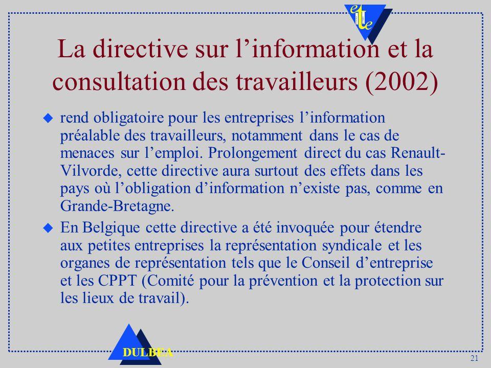 21 DULBEA La directive sur linformation et la consultation des travailleurs (2002) u rend obligatoire pour les entreprises linformation préalable des travailleurs, notamment dans le cas de menaces sur lemploi.