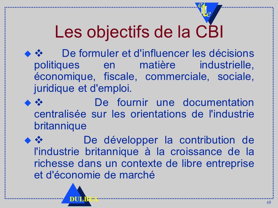 49 DULBEA Les objectifs de la CBI De formuler et d influencer les décisions politiques en matière industrielle, économique, fiscale, commerciale, sociale, juridique et d emploi.