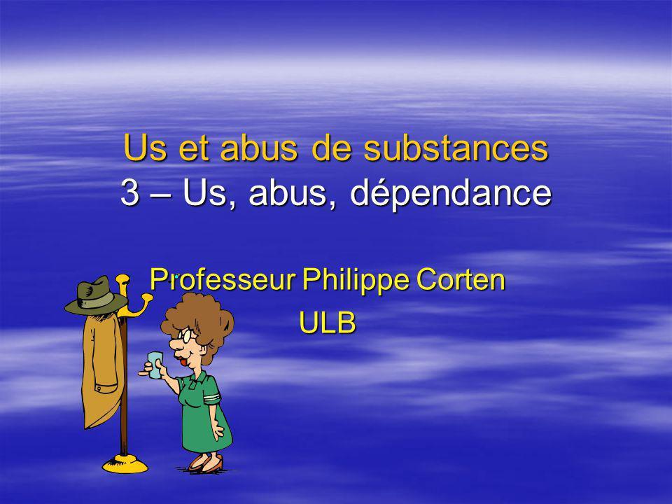 Us et abus de substances 3 – Us, abus, dépendance Professeur Philippe Corten ULB