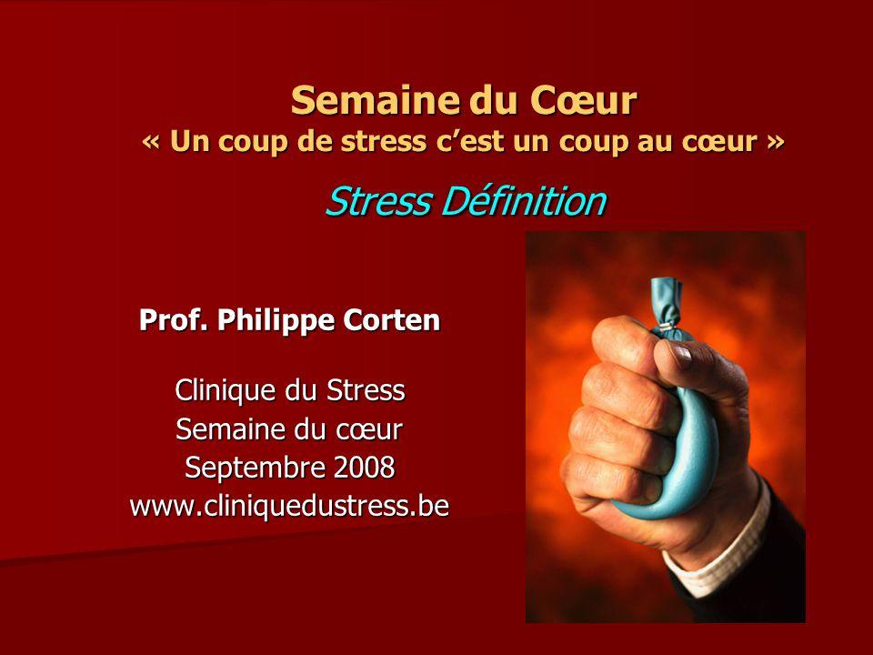 Semaine du Cœur « Un coup de stress cest un coup au cœur » Stress Définition Prof. Philippe Corten Clinique du Stress Semaine du cœur Septembre 2008 w