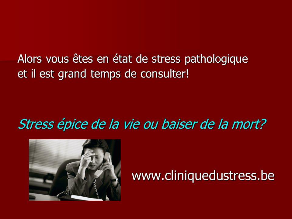 Alors vous êtes en état de stress pathologique et il est grand temps de consulter! Stress épice de la vie ou baiser de la mort? www.cliniquedustress.b
