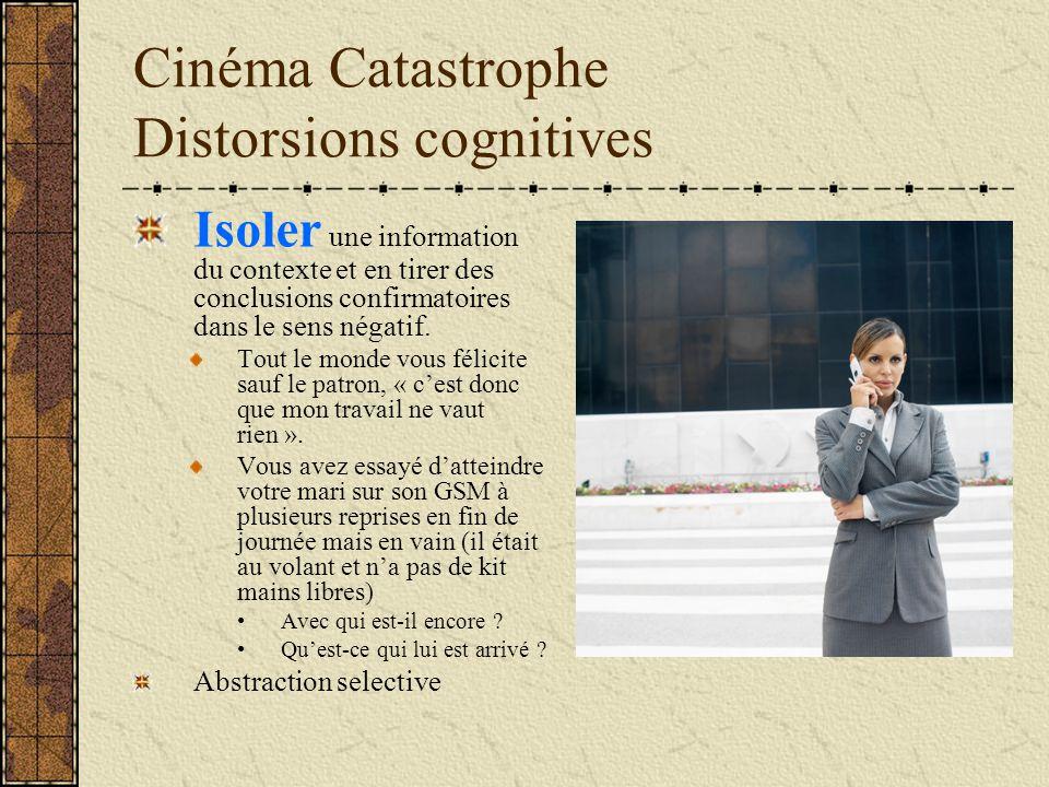 Cinéma Catastrophe Distorsions cognitives Isoler une information du contexte et en tirer des conclusions confirmatoires dans le sens négatif. Tout le
