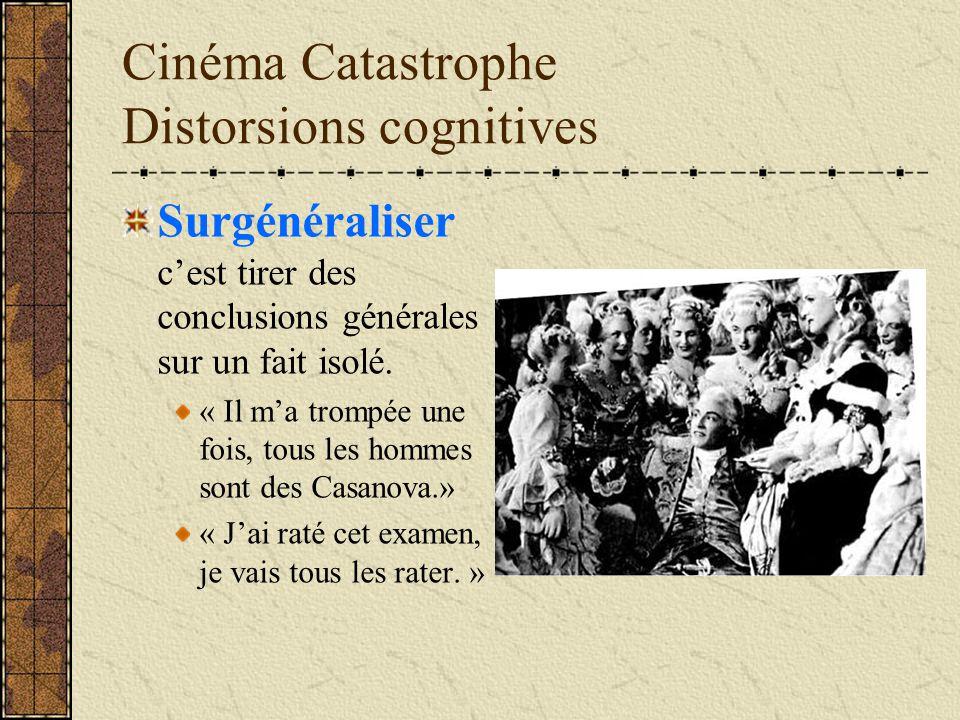Cinéma Catastrophe Distorsions cognitives Surgénéraliser cest tirer des conclusions générales sur un fait isolé. « Il ma trompée une fois, tous les ho