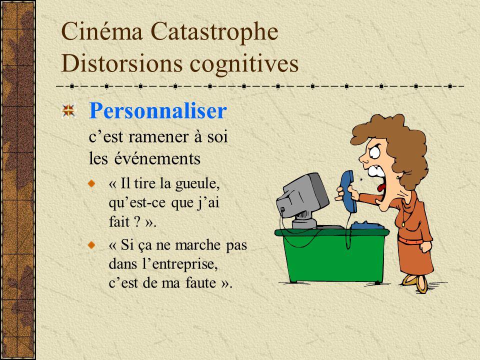 Cinéma Catastrophe Distorsions cognitives Personnaliser cest ramener à soi les événements « Il tire la gueule, quest-ce que jai fait ? ». « Si ça ne m