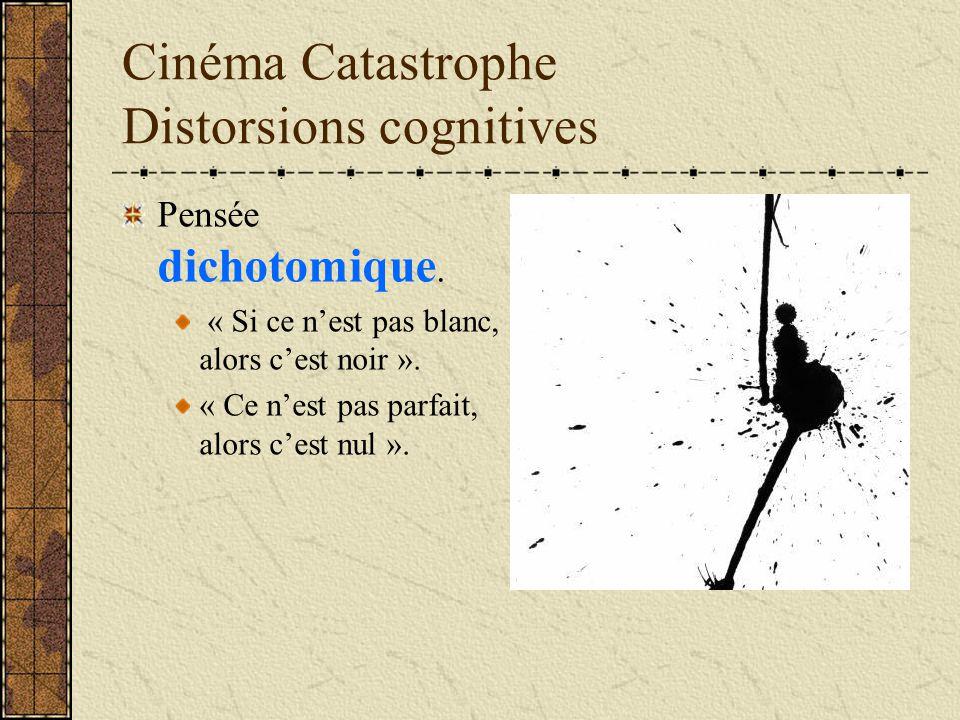 Cinéma Catastrophe Distorsions cognitives Pensée dichotomique. « Si ce nest pas blanc, alors cest noir ». « Ce nest pas parfait, alors cest nul ».