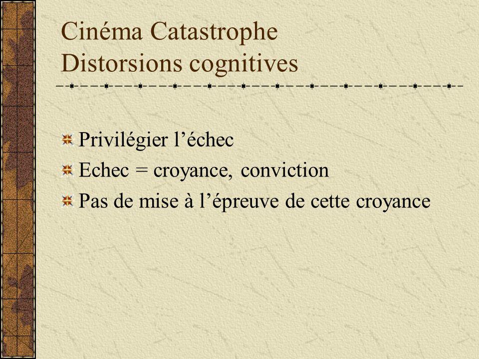 Cinéma Catastrophe Distorsions cognitives Privilégier léchec Echec = croyance, conviction Pas de mise à lépreuve de cette croyance