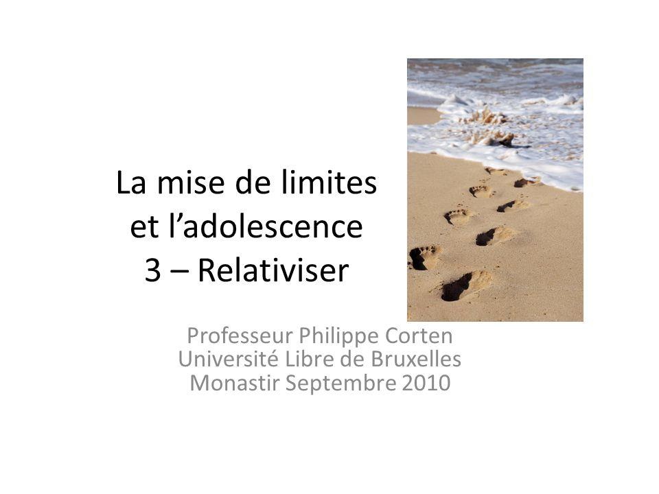 La mise de limites et ladolescence 3 – Relativiser Professeur Philippe Corten Université Libre de Bruxelles Monastir Septembre 2010