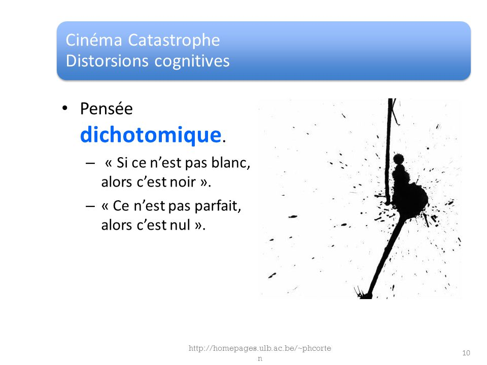 Cinéma Catastrophe Distorsions cognitives Pensée dichotomique. – « Si ce nest pas blanc, alors cest noir ». – « Ce nest pas parfait, alors cest nul ».
