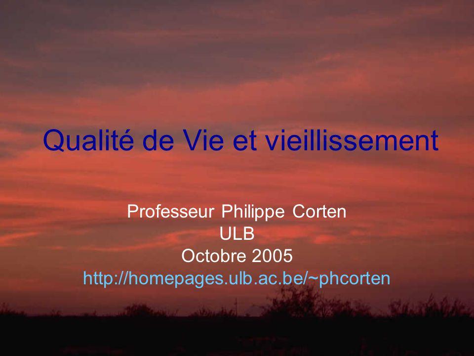 Qualité de Vie et vieillissement Professeur Philippe Corten ULB Octobre 2005 http://homepages.ulb.ac.be/~phcorten