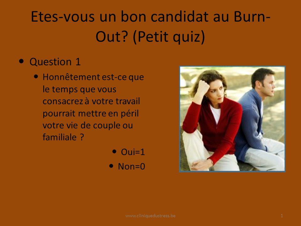 www.cliniquedustress.be Etes-vous un bon candidat au Burn- Out? (Petit quiz) Question 1 Honnêtement est-ce que le temps que vous consacrez à votre tra