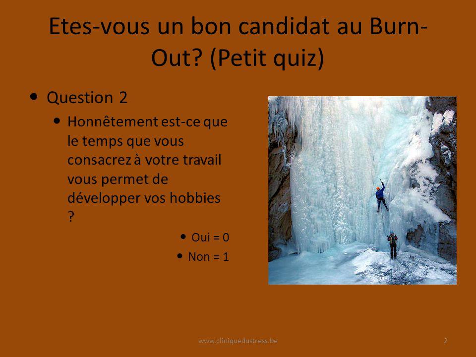 www.cliniquedustress.be Etes-vous un bon candidat au Burn- Out? (Petit quiz) Question 2 Honnêtement est-ce que le temps que vous consacrez à votre tra