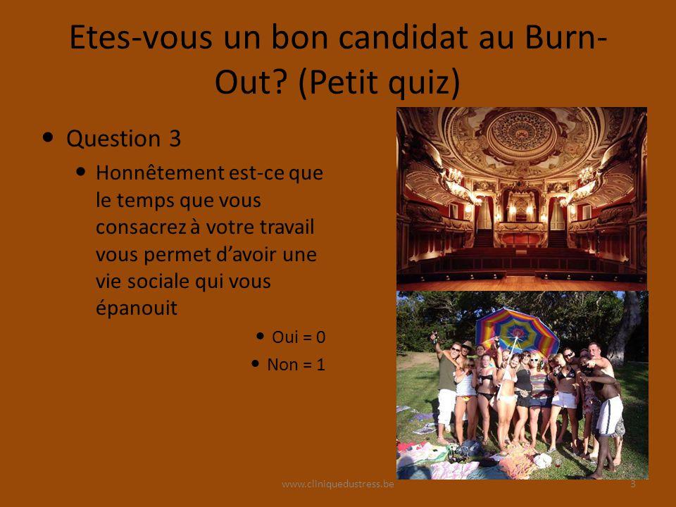 www.cliniquedustress.be Etes-vous un bon candidat au Burn- Out? (Petit quiz) Question 3 Honnêtement est-ce que le temps que vous consacrez à votre tra