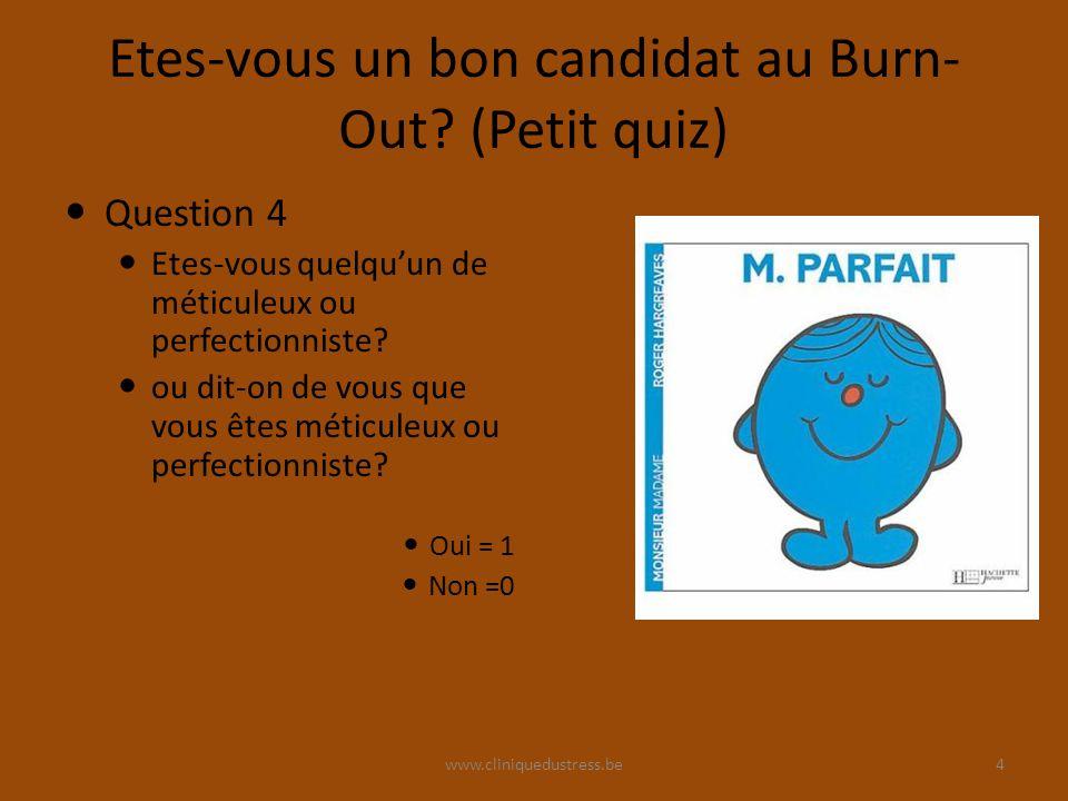 www.cliniquedustress.be Etes-vous un bon candidat au Burn- Out? (Petit quiz) Question 4 Etes-vous quelquun de méticuleux ou perfectionniste? ou dit-on