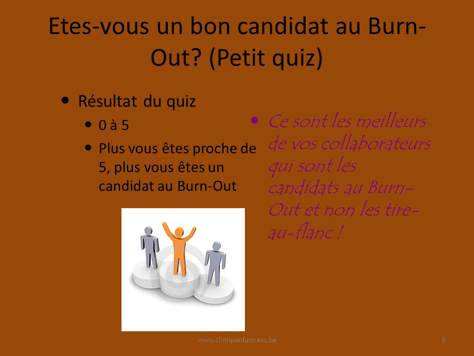 www.cliniquedustress.be Etes-vous un bon candidat au Burn- Out? (Petit quiz) Résultat du quiz 0 à 5 Plus vous êtes proche de 5, plus vous êtes un cand